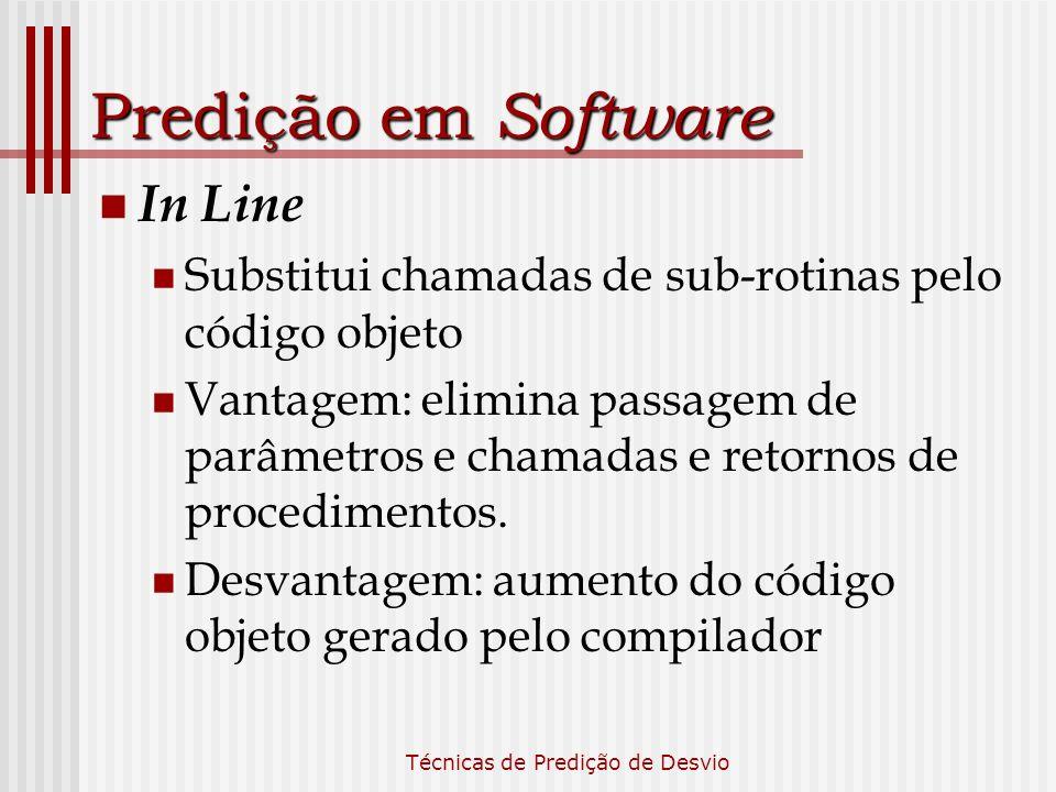 Técnicas de Predição de Desvio Predição em Software In Line Substitui chamadas de sub-rotinas pelo código objeto Vantagem: elimina passagem de parâmet