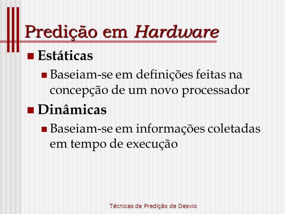 Técnicas de Predição de Desvio Predição em Hardware Estáticas Baseiam-se em definições feitas na concepção de um novo processador Dinâmicas Baseiam-se