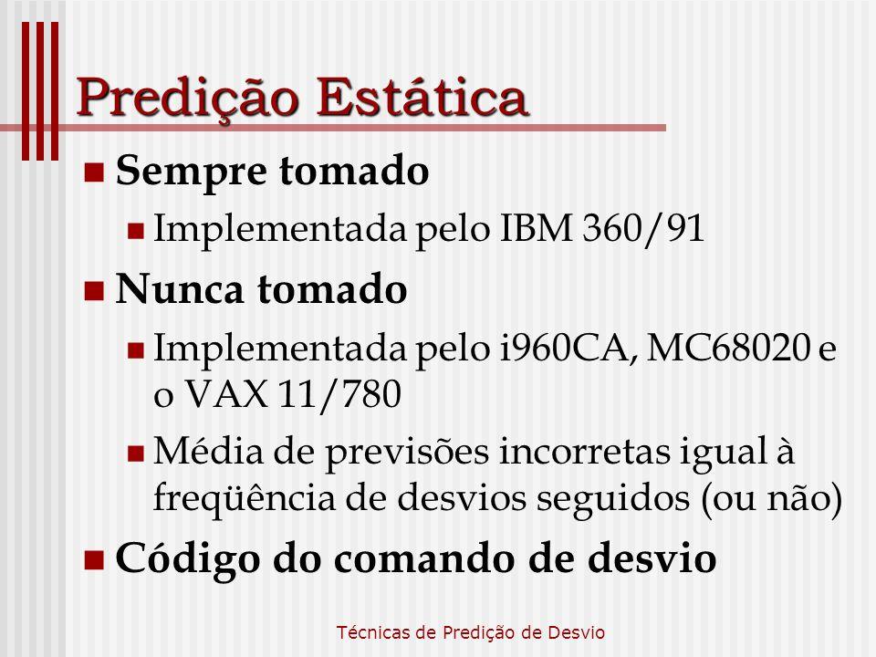 Técnicas de Predição de Desvio Predição Estática Sempre tomado Implementada pelo IBM 360/91 Nunca tomado Implementada pelo i960CA, MC68020 e o VAX 11/