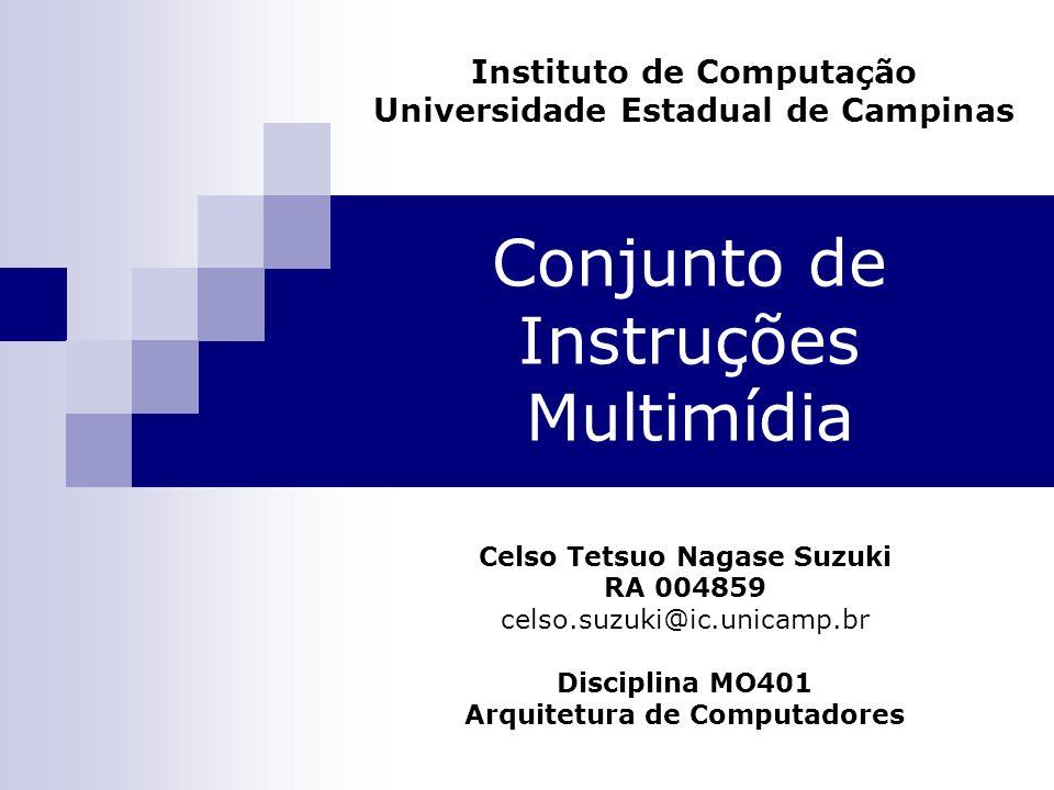 Conjunto de Instruções Multimídia Instituto de Computação Universidade Estadual de Campinas Celso Tetsuo Nagase Suzuki RA 004859 celso.suzuki@ic.unica