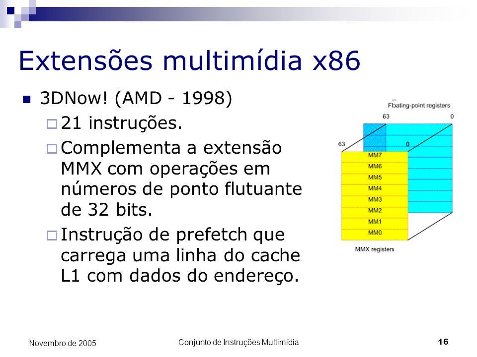 Conjunto de Instruções Multimídia16 Novembro de 2005 Extensões multimídia x86 3DNow! (AMD - 1998) 21 instruções. Complementa a extensão MMX com operaç