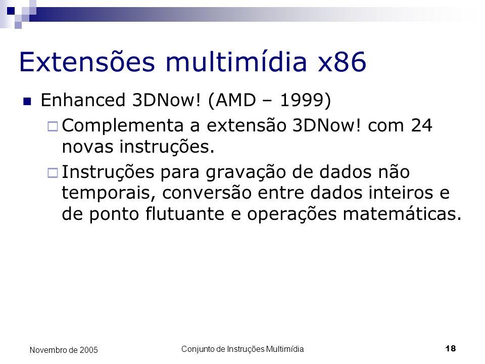 Conjunto de Instruções Multimídia18 Novembro de 2005 Extensões multimídia x86 Enhanced 3DNow! (AMD – 1999) Complementa a extensão 3DNow! com 24 novas