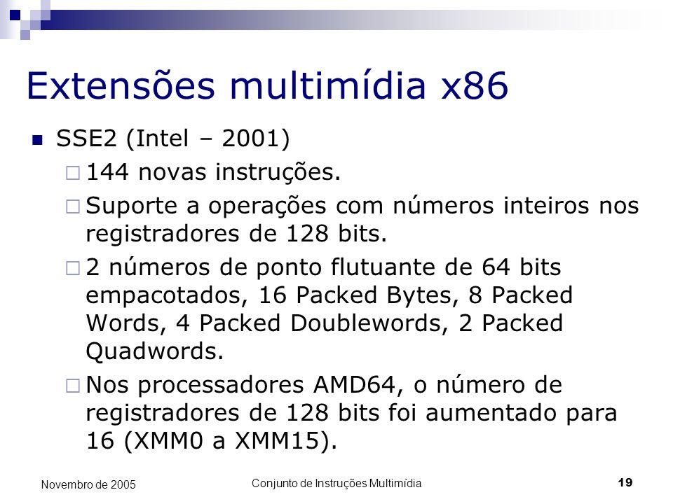 Conjunto de Instruções Multimídia19 Novembro de 2005 Extensões multimídia x86 SSE2 (Intel – 2001) 144 novas instruções. Suporte a operações com número