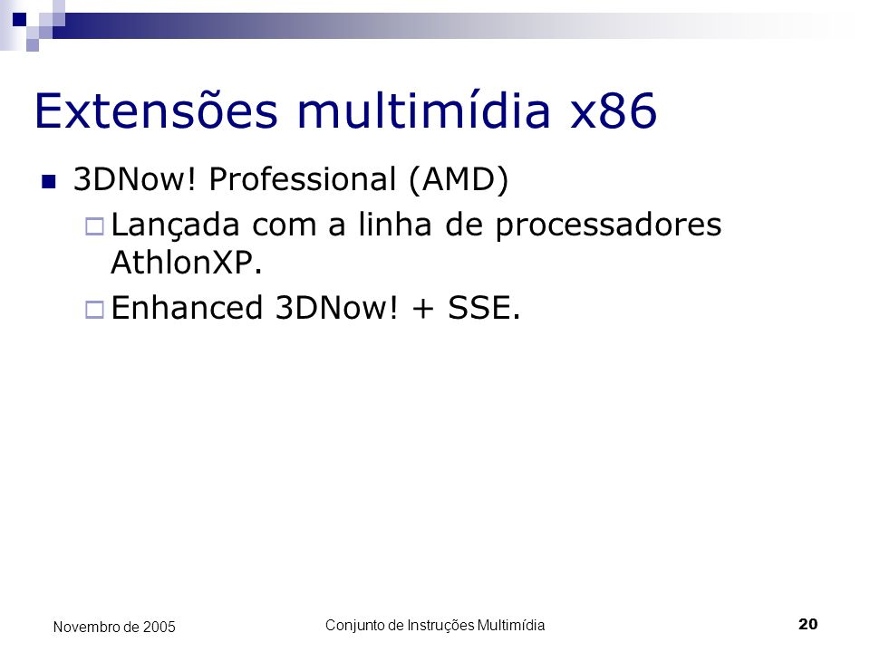 Conjunto de Instruções Multimídia20 Novembro de 2005 Extensões multimídia x86 3DNow! Professional (AMD) Lançada com a linha de processadores AthlonXP.
