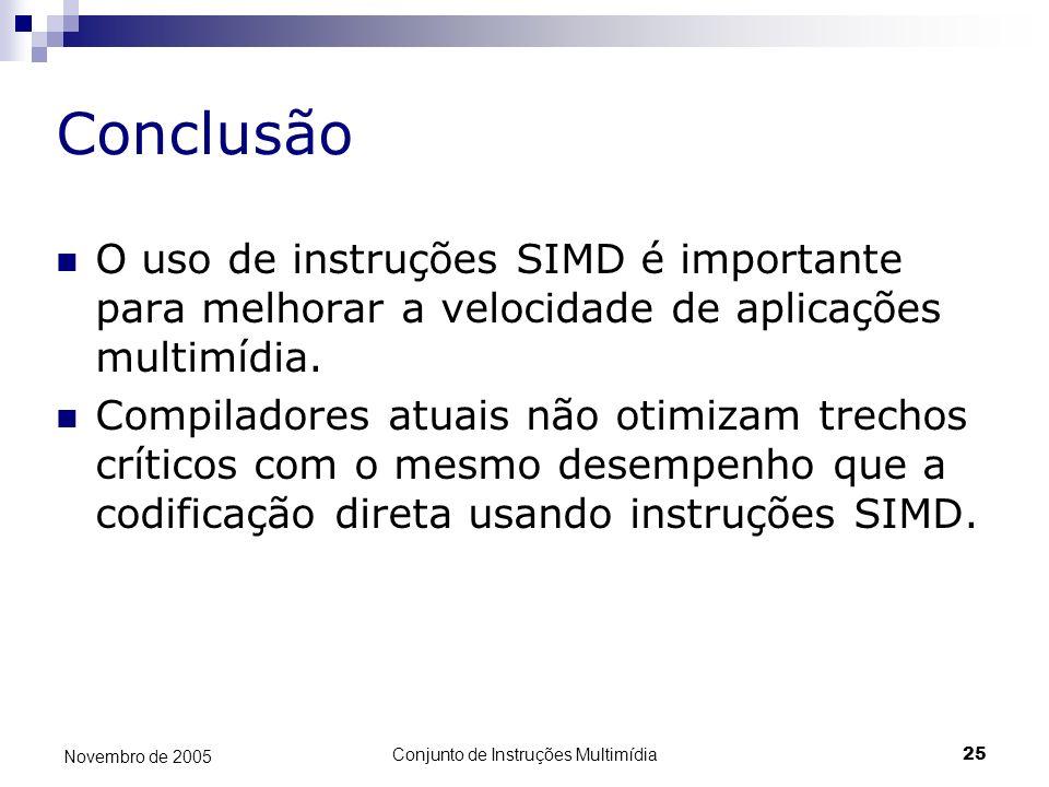 Conjunto de Instruções Multimídia25 Novembro de 2005 Conclusão O uso de instruções SIMD é importante para melhorar a velocidade de aplicações multimíd