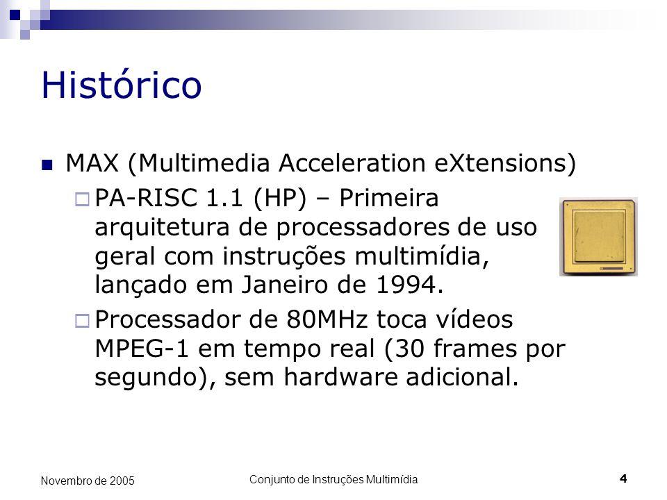 Conjunto de Instruções Multimídia4 Novembro de 2005 Histórico MAX (Multimedia Acceleration eXtensions) PA-RISC 1.1 (HP) – Primeira arquitetura de proc
