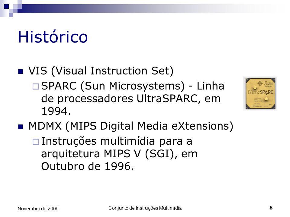 Conjunto de Instruções Multimídia5 Novembro de 2005 Histórico VIS (Visual Instruction Set) SPARC (Sun Microsystems) - Linha de processadores UltraSPAR