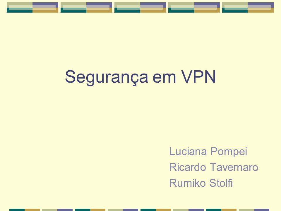 Segurança em VPN Luciana Pompei Ricardo Tavernaro Rumiko Stolfi