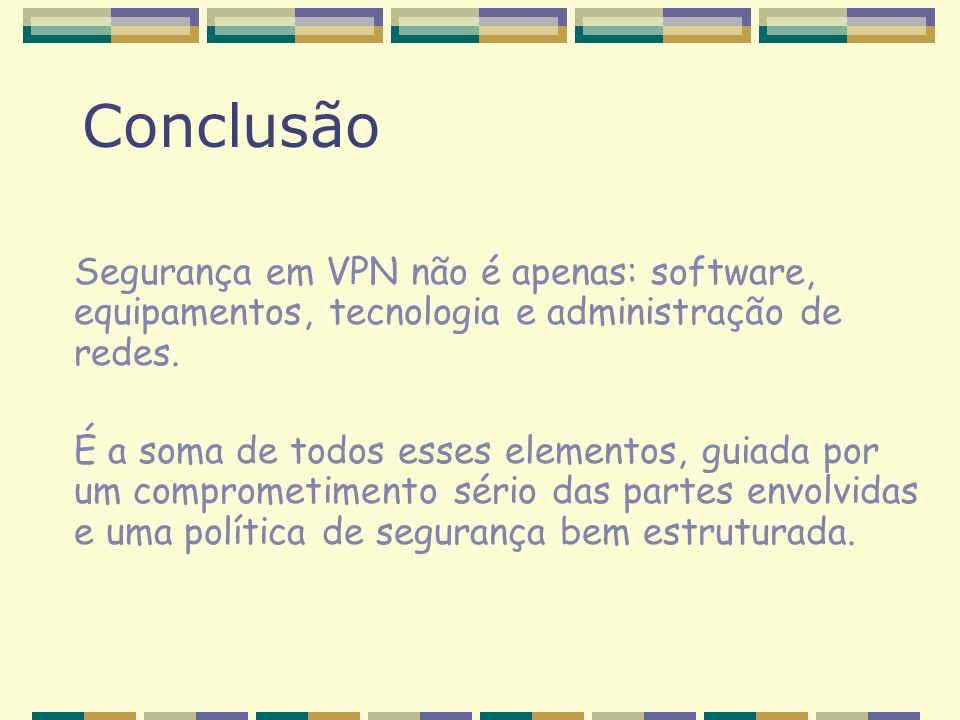 Conclusão Segurança em VPN não é apenas: software, equipamentos, tecnologia e administração de redes. É a soma de todos esses elementos, guiada por um