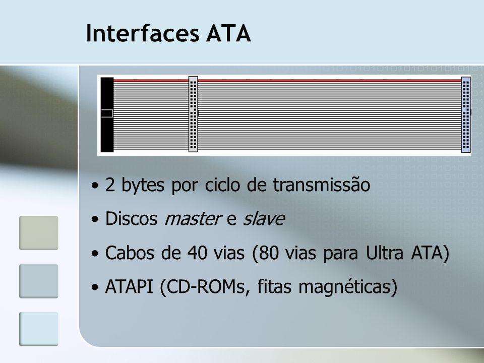 Interfaces ATA 2 bytes por ciclo de transmissão Discos master e slave Cabos de 40 vias (80 vias para Ultra ATA) ATAPI (CD-ROMs, fitas magnéticas)