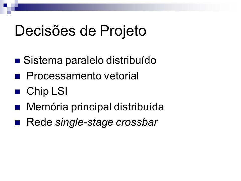 Decisões de Projeto Sistema paralelo distribuído Processamento vetorial Chip LSI Memória principal distribuída Rede single-stage crossbar