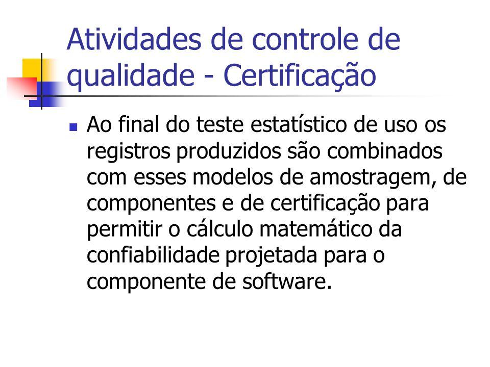 Atividades de controle de qualidade - Certificação Ao final do teste estatístico de uso os registros produzidos são combinados com esses modelos de amostragem, de componentes e de certificação para permitir o cálculo matemático da confiabilidade projetada para o componente de software.
