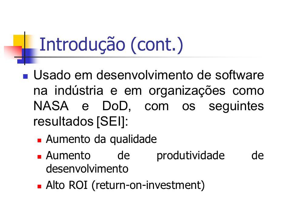 Introdução (cont.) Usado em desenvolvimento de software na indústria e em organizações como NASA e DoD, com os seguintes resultados [SEI]: Aumento da qualidade Aumento de produtividade de desenvolvimento Alto ROI (return-on-investment)
