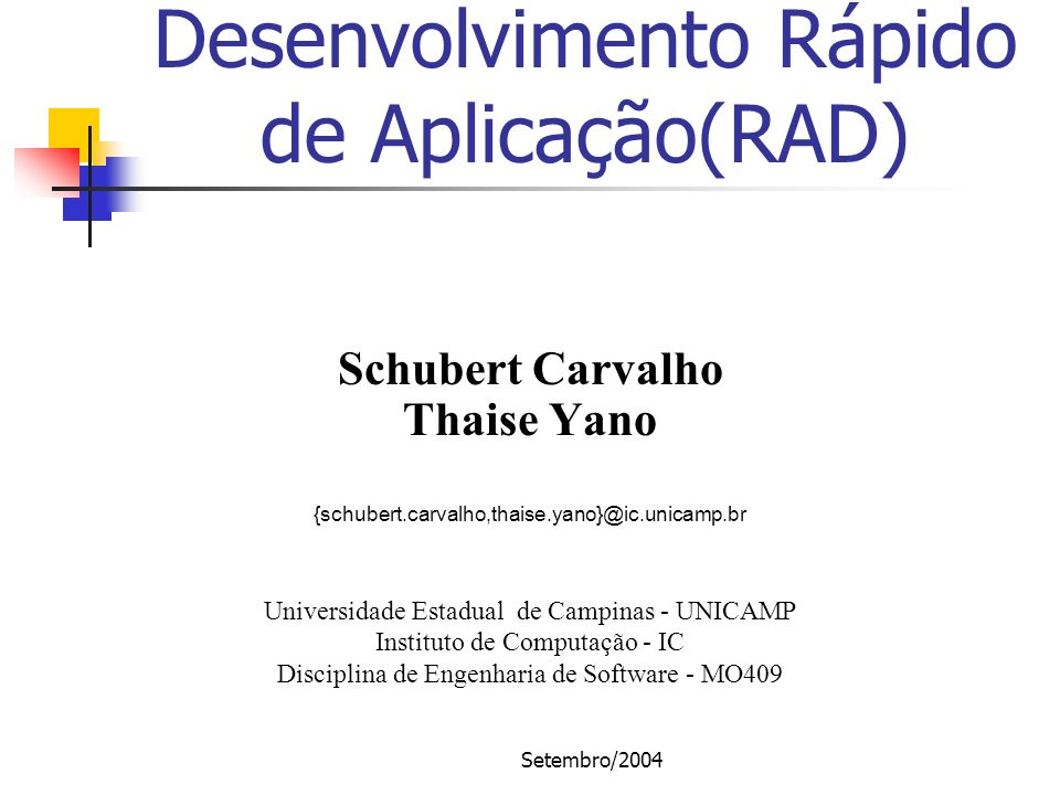 Setembro/2004 Desenvolvimento Rápido de Aplicação(RAD) Schubert Carvalho Thaise Yano {schubert.carvalho,thaise.yano}@ic.unicamp.br Universidade Estadu