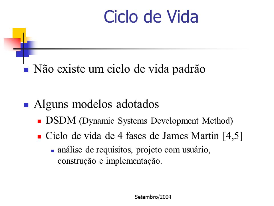 Setembro/2004 Ciclo de Vida Não existe um ciclo de vida padrão Alguns modelos adotados DSDM (Dynamic Systems Development Method) Ciclo de vida de 4 fa