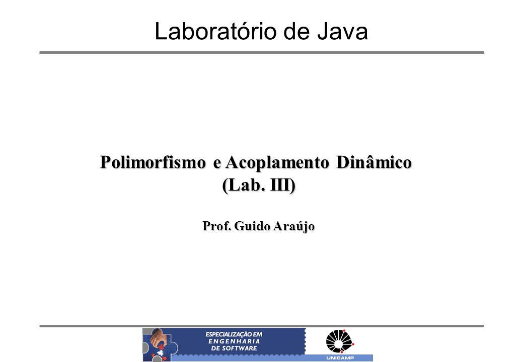 Laboratório de Java Polimorfismo e Acoplamento Dinâmico (Lab. III) Prof. Guido Araújo