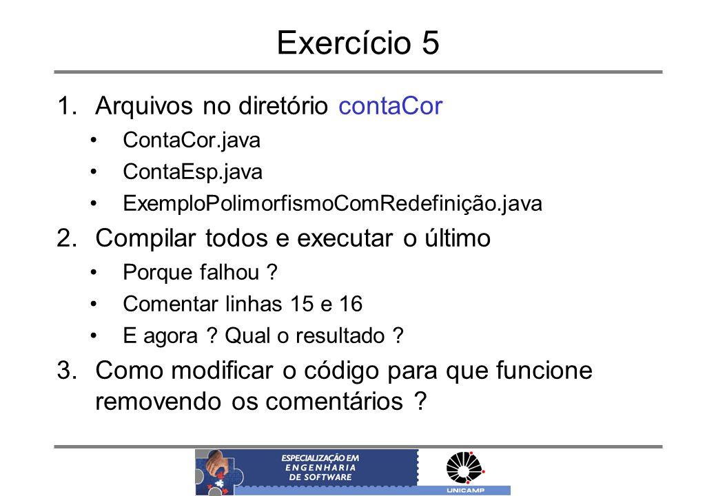 Exercício 5 1.Arquivos no diretório contaCor ContaCor.java ContaEsp.java ExemploPolimorfismoComRedefinição.java 2.Compilar todos e executar o último P