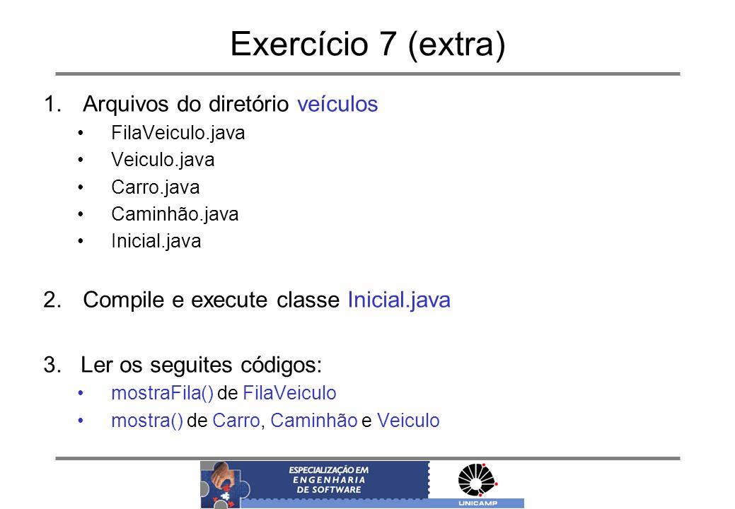 Exercício 7 (extra) 1.Arquivos do diretório veículos FilaVeiculo.java Veiculo.java Carro.java Caminhão.java Inicial.java 2.Compile e execute classe In