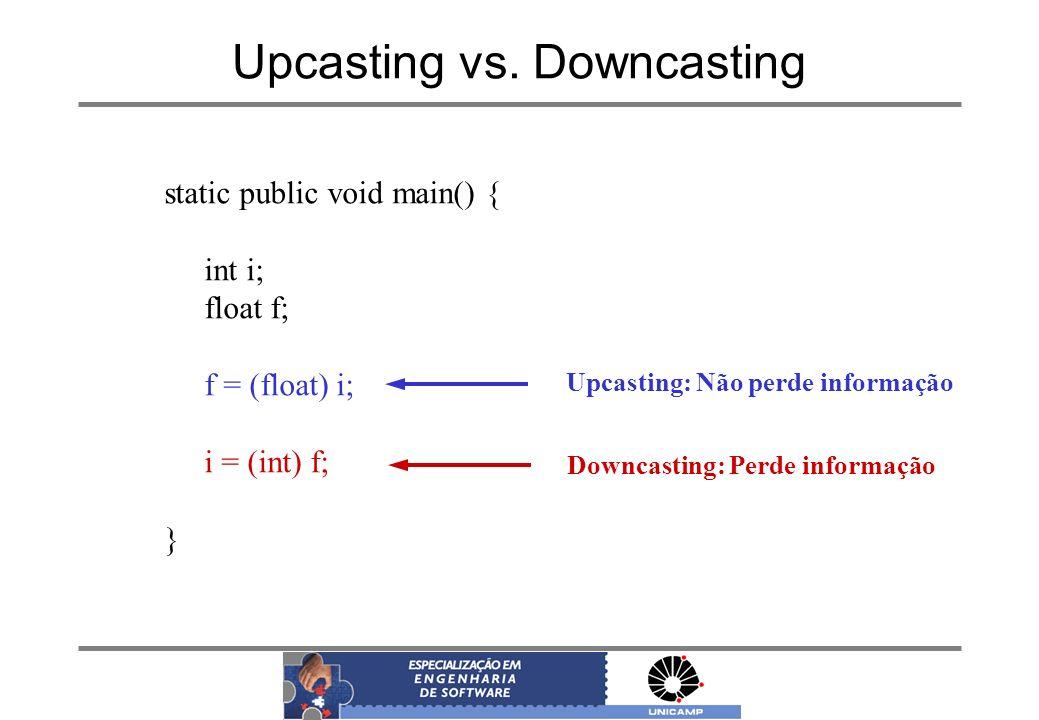 Upcasting vs. Downcasting static public void main() { int i; float f; f = (float) i; i = (int) f; } Upcasting: Não perde informação Downcasting: Perde