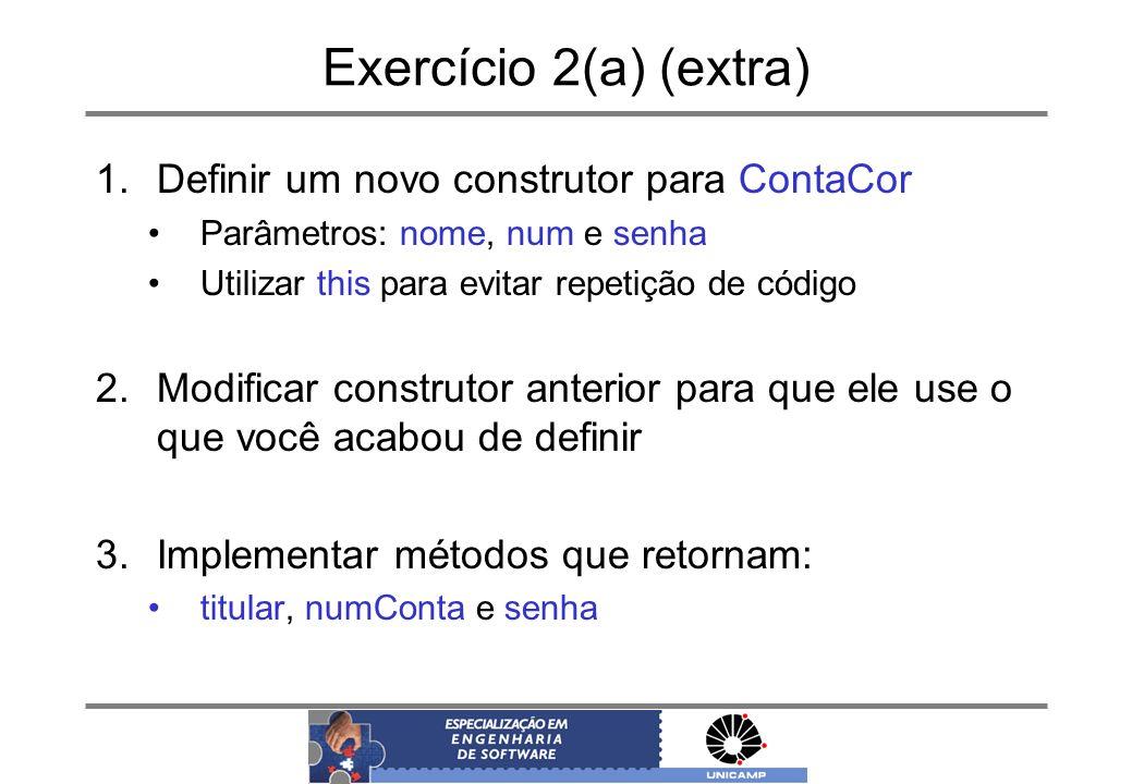 Exercício 2(a) (extra) 1.Definir um novo construtor para ContaCor Parâmetros: nome, num e senha Utilizar this para evitar repetição de código 2.Modifi
