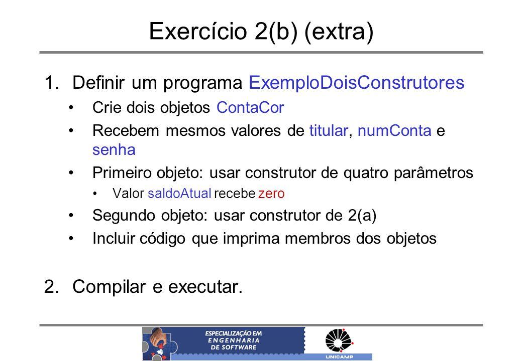 Exercício 2(b) (extra) 1.Definir um programa ExemploDoisConstrutores Crie dois objetos ContaCor Recebem mesmos valores de titular, numConta e senha Pr