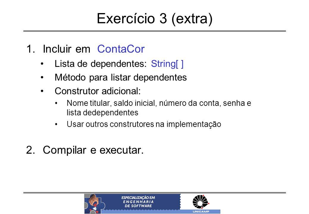 Exercício 3 (extra) 1.Incluir em ContaCor Lista de dependentes: String[ ] Método para listar dependentes Construtor adicional: Nome titular, saldo ini