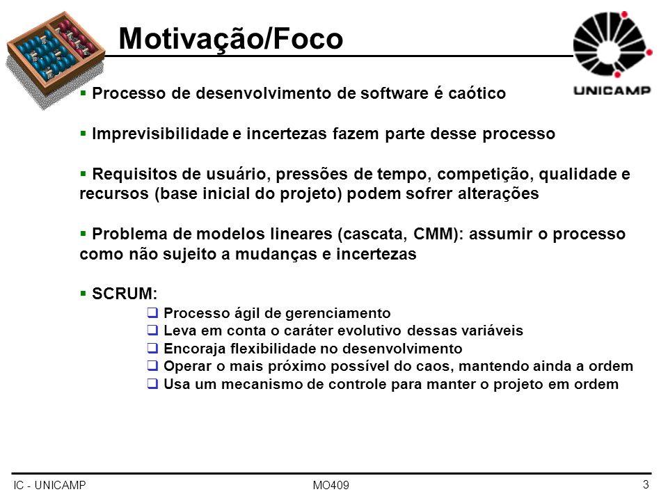 IC - UNICAMP MO4094 Metodologia Três fases: Planejamento / Design da Arquitetura Sprints Fechamento (Closure) Atividades durante o planejamento/design da arquitetura Análise e projeto primários (irão mudar no decorrer do projeto) Análise de riscos, definição das equipes de desenvolvimento, estimativas de custo e fixação dos prazos Desenvolvimento de um backlog inicial backlog: lista de tarefas a serem executadas durante o desenvolvimento do sistema, em ordem de prioridade Identificação das alterações para implementar o backlog Plan.