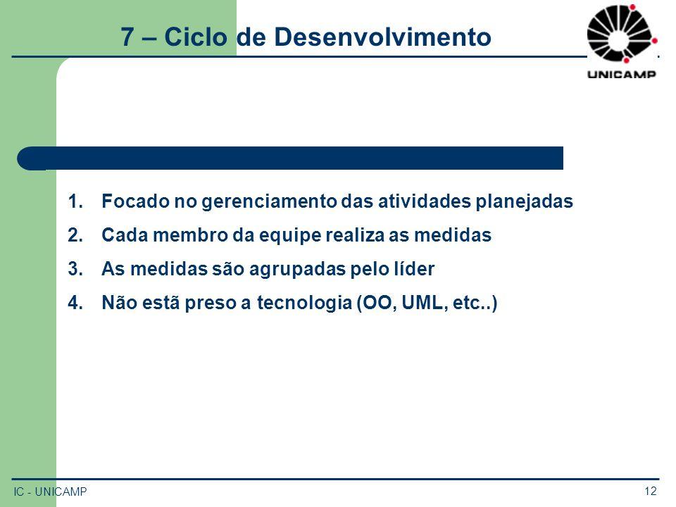IC - UNICAMP 12 7 – Ciclo de Desenvolvimento 1.Focado no gerenciamento das atividades planejadas 2.Cada membro da equipe realiza as medidas 3.As medid