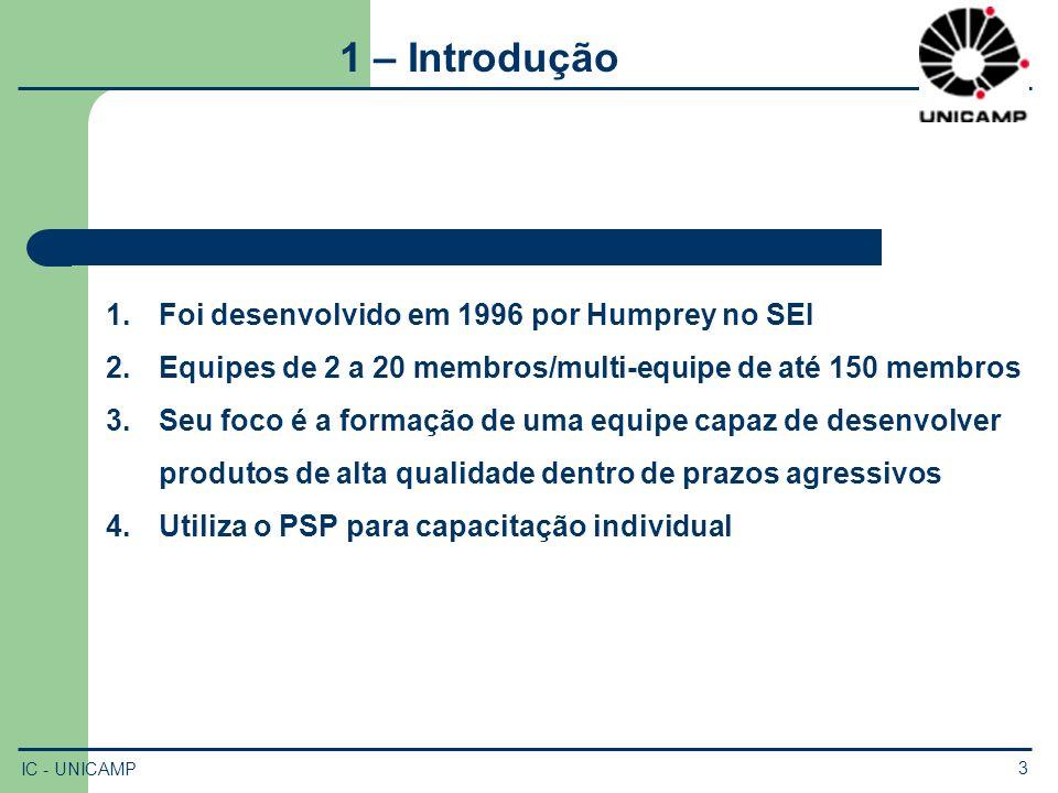 IC - UNICAMP 3 1 – Introdução 1.Foi desenvolvido em 1996 por Humprey no SEI 2.Equipes de 2 a 20 membros/multi-equipe de até 150 membros 3.Seu foco é a