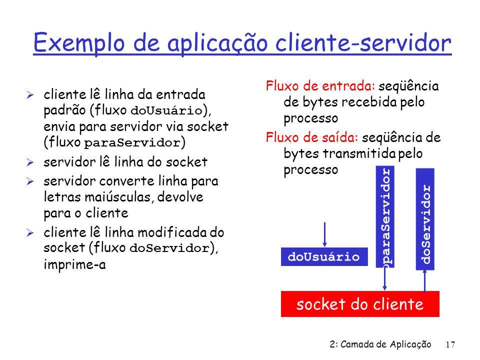 2: Camada de Aplicação17 Exemplo de aplicação cliente-servidor cliente lê linha da entrada padrão (fluxo doUsuário ), envia para servidor via socket (