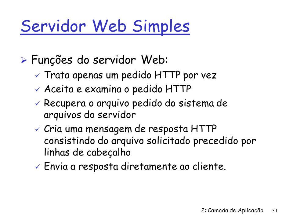 2: Camada de Aplicação31 Servidor Web Simples Ø Funções do servidor Web: ü Trata apenas um pedido HTTP por vez ü Aceita e examina o pedido HTTP ü Recu
