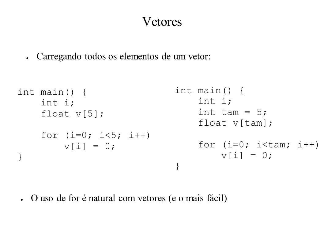 Vetores Carregando todos os elementos de um vetor: int main() { int i; float v[5]; for (i=0; i<5; i++) v[i] = 0; } int main() { int i; int tam = 5; float v[tam]; for (i=0; i<tam; i++) v[i] = 0; } O uso de for é natural com vetores (e o mais fácil)