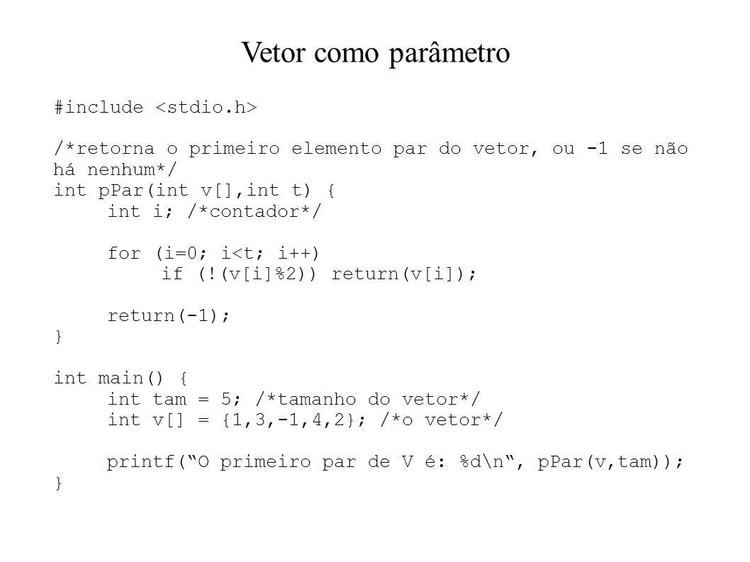 Vetor como parâmetro #include /*retorna o primeiro elemento par do vetor, ou -1 se não há nenhum*/ int pPar(int v[],int t) { int i; /*contador*/ for (i=0; i<t; i++) if (!(v[i]%2)) return(v[i]); return(-1); } int main() { int tam = 5; /*tamanho do vetor*/ int v[] = {1,3,-1,4,2}; /*o vetor*/ printf(O primeiro par de V é: %d\n, pPar(v,tam)); }