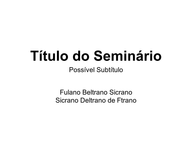 Título do Seminário Possível Subtítulo Fulano Beltrano Sicrano Sicrano Deltrano de Ftrano