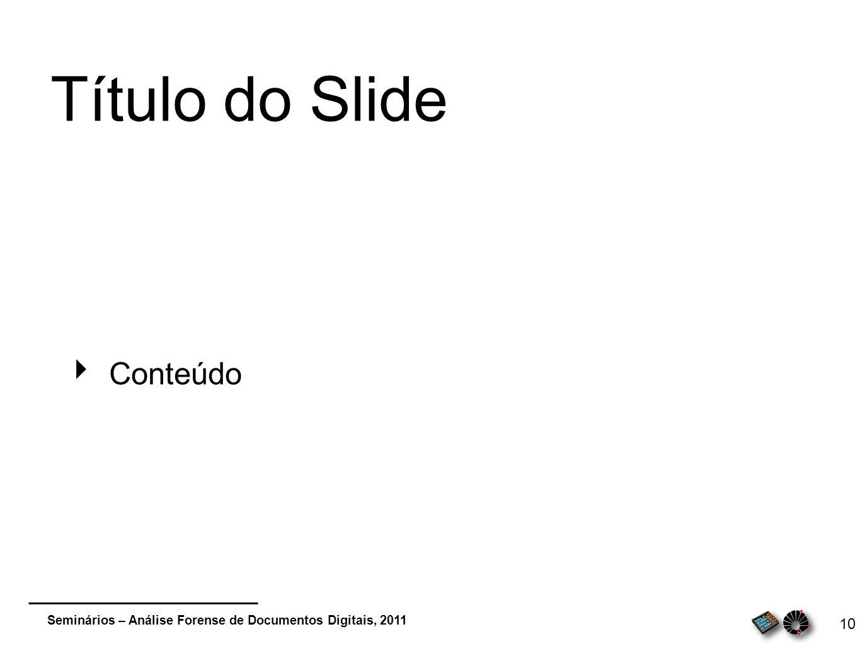 Seminários – Análise Forense de Documentos Digitais, 2011 10 Título do Slide Conteúdo