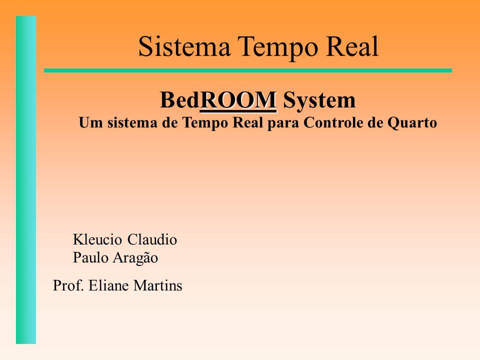 Kleucio Claudio Paulo Aragão Prof. Eliane Martins Sistema Tempo Real ROOM BedROOM System Um sistema de Tempo Real para Controle de Quarto
