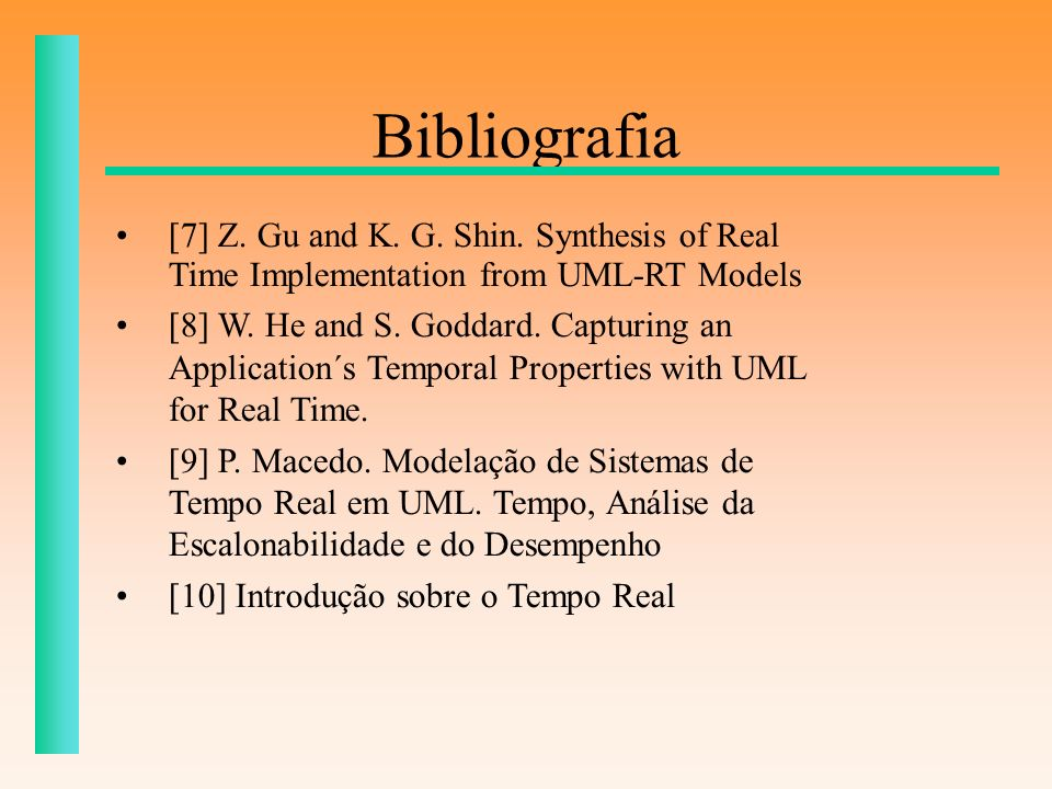 Bibliografia [7] Z. Gu and K. G. Shin. Synthesis of Real Time Implementation from UML-RT Models [8] W. He and S. Goddard. Capturing an Application´s T