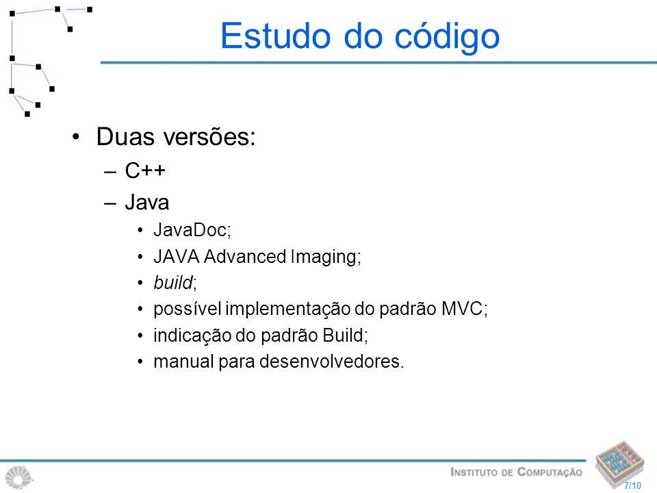 7/10 Estudo do código Duas versões: –C++ –Java JavaDoc; JAVA Advanced Imaging; build; possível implementação do padrão MVC; indicação do padrão Build;