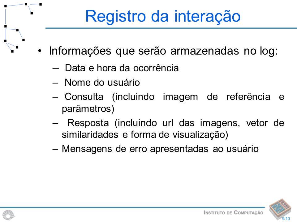 9/10 Registro da interação Informações que serão armazenadas no log: – Data e hora da ocorrência – Nome do usuário – Consulta (incluindo imagem de ref