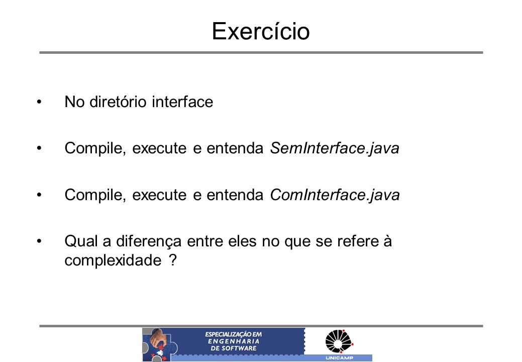 Exercício No diretório interface Compile, execute e entenda SemInterface.java Compile, execute e entenda ComInterface.java Qual a diferença entre eles