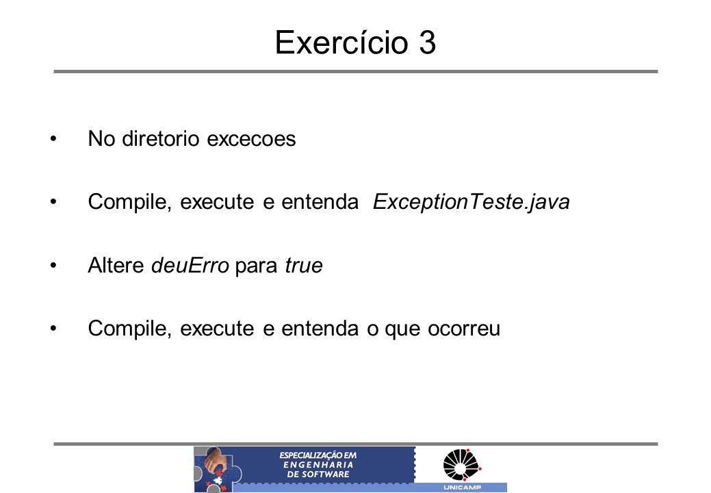 Exercício 3 No diretorio excecoes Compile, execute e entenda ExceptionTeste.java Altere deuErro para true Compile, execute e entenda o que ocorreu