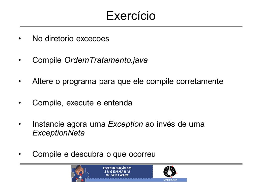 Exercício No diretorio excecoes Compile OrdemTratamento.java Altere o programa para que ele compile corretamente Compile, execute e entenda Instancie
