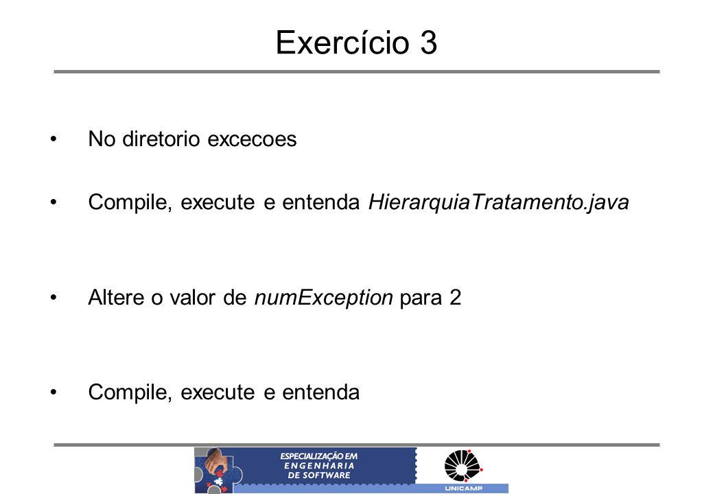 Exercício 3 No diretorio excecoes Compile, execute e entenda HierarquiaTratamento.java Altere o valor de numException para 2 Compile, execute e entend