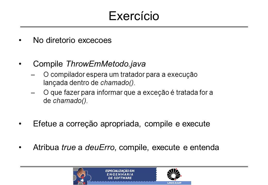 Exercício No diretorio excecoes Compile ThrowEmMetodo.java –O compilador espera um tratador para a execução lançada dentro de chamado(). –O que fazer
