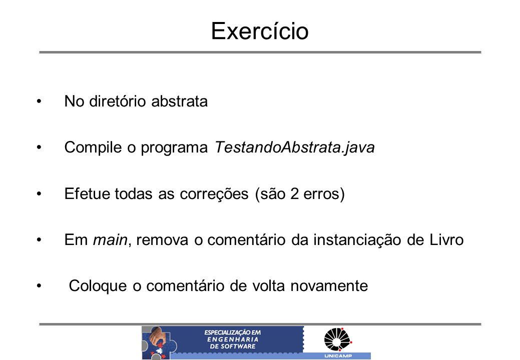 Exercício No diretório abstrata Compile o programa TestandoAbstrata.java Efetue todas as correções (são 2 erros) Em main, remova o comentário da insta