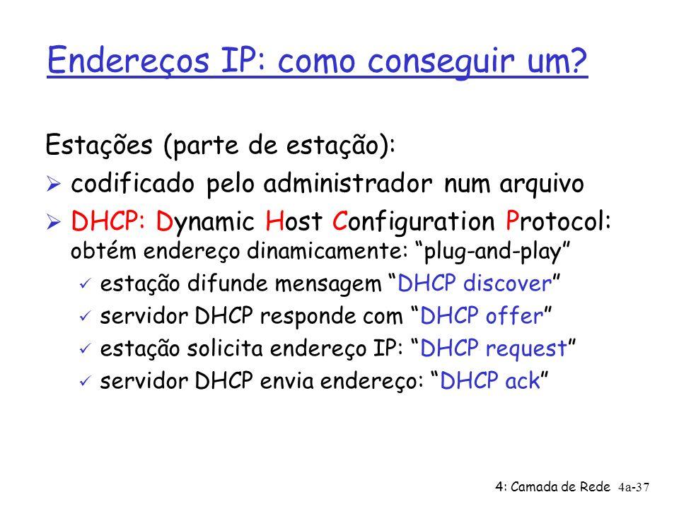 4: Camada de Rede4a-37 Endereços IP: como conseguir um? Estações (parte de estação): Ø codificado pelo administrador num arquivo Ø DHCP: Dynamic Host