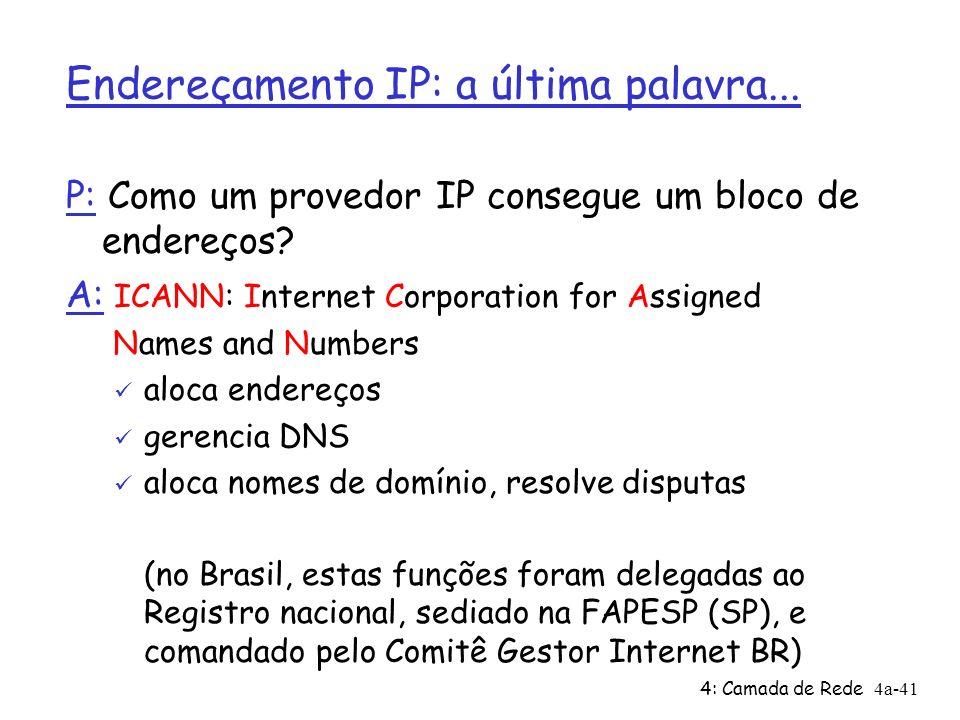 4: Camada de Rede4a-41 Endereçamento IP: a última palavra... P: Como um provedor IP consegue um bloco de endereços? A: ICANN: Internet Corporation for