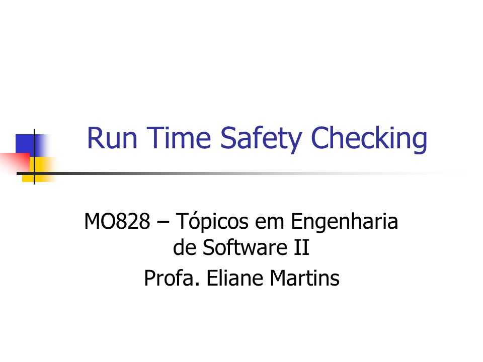 Run Time Safety Checking MO828 – Tópicos em Engenharia de Software II Profa. Eliane Martins