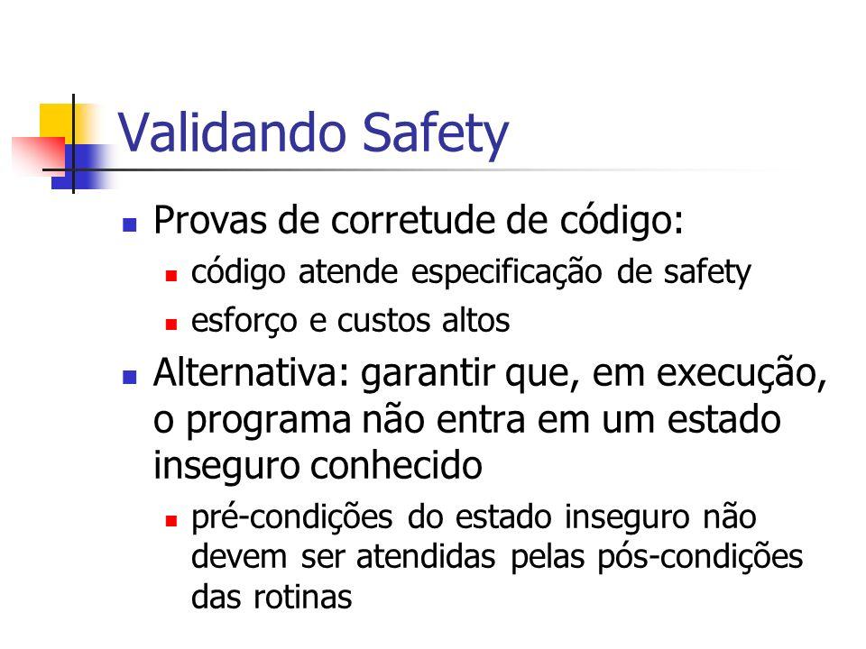 Validando Safety Provas de corretude de código: código atende especificação de safety esforço e custos altos Alternativa: garantir que, em execução, o
