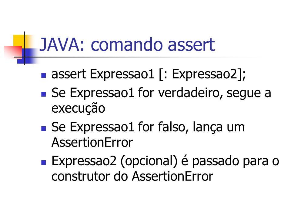 JAVA: comando assert assert Expressao1 [: Expressao2]; Se Expressao1 for verdadeiro, segue a execução Se Expressao1 for falso, lança um AssertionError